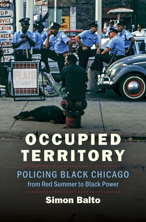 "Cover of Simon Balto's book ""Occupied Territory: Policing Black Chicago from Red Summer to Black Power"""